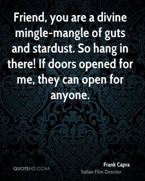 Frank Capra - Friend, you are a divine mingle-mangle of guts and stardust. So hang in there! If doors opened for me, they can open for anyone.
