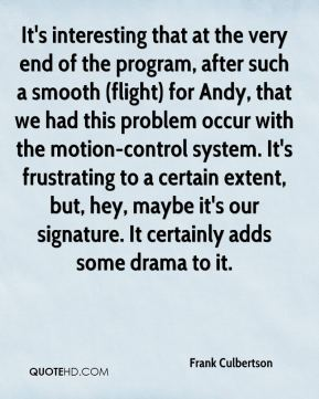 Frank Culbertson - It's interesting that at the very end of the program, after such a smooth (flight) for Andy, that we had this problem occur with the motion-control system. It's frustrating to a certain extent, but, hey, maybe it's our signature. It certainly adds some drama to it.