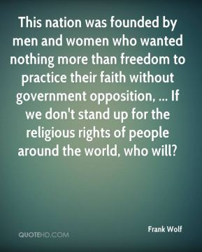 Frank Wolf - This nation was founded by men and women who wanted nothing more than freedom to practice their faith without government opposition, ... If we don't stand up for the religious rights of people around the world, who will?