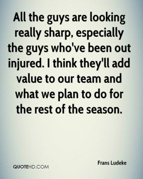 All the guys are looking really sharp, especially the guys who've been out injured. I think they'll add value to our team and what we plan to do for the rest of the season.