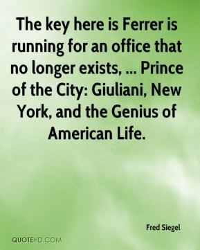 Fred Siegel - The key here is Ferrer is running for an office that no longer exists, ... Prince of the City: Giuliani, New York, and the Genius of American Life.