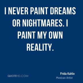 Frida Kahlo - I never paint dreams or nightmares. I paint my own reality.
