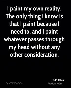 Frida Kahlo - I paint my own reality. The only thing I know is that I paint because I need to, and I paint whatever passes through my head without any other consideration.