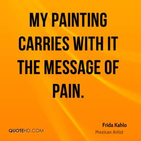 Frida Kahlo - My painting carries with it the message of pain.