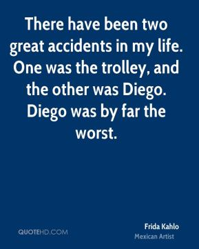 Frida Kahlo - There have been two great accidents in my life. One was the trolley, and the other was Diego. Diego was by far the worst.