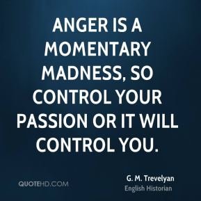 G. M. Trevelyan - Anger is a momentary madness, so control your passion or it will control you.