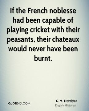 G. M. Trevelyan - If the French noblesse had been capable of playing cricket with their peasants, their chateaux would never have been burnt.