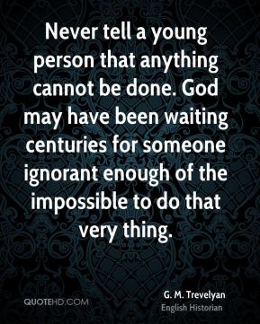 G. M. Trevelyan - Never tell a young person that anything cannot be done. God may have been waiting centuries for someone ignorant enough of the impossible to do that very thing.