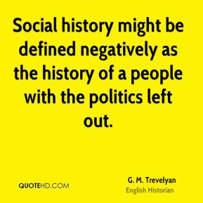 G. M. Trevelyan - Social history might be defined negatively as the history of a people with the politics left out.