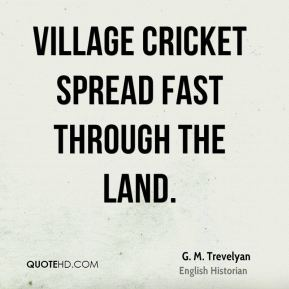 G. M. Trevelyan - Village cricket spread fast through the land.