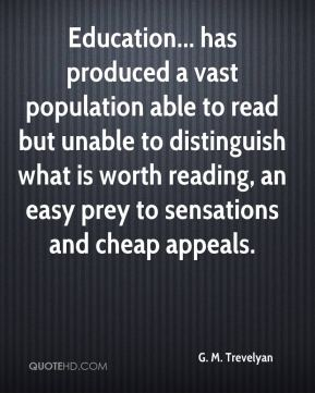 G. M. Trevelyan - Education... has produced a vast population able to read but unable to distinguish what is worth reading, an easy prey to sensations and cheap appeals.