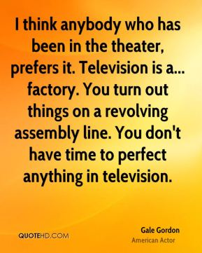 Gale Gordon - I think anybody who has been in the theater, prefers it. Television is a... factory. You turn out things on a revolving assembly line. You don't have time to perfect anything in television.