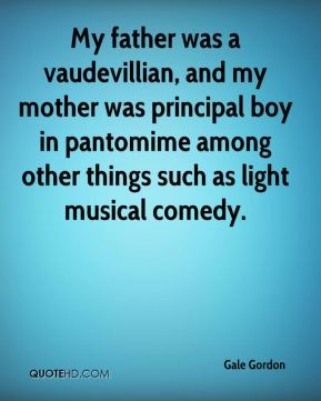Gale Gordon - My father was a vaudevillian, and my mother was principal boy in pantomime among other things such as light musical comedy.