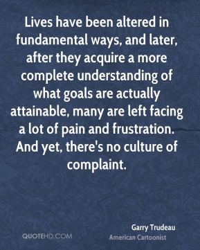 Garry Trudeau - Lives have been altered in fundamental ways, and later, after they acquire a more complete understanding of what goals are actually attainable, many are left facing a lot of pain and frustration. And yet, there's no culture of complaint.