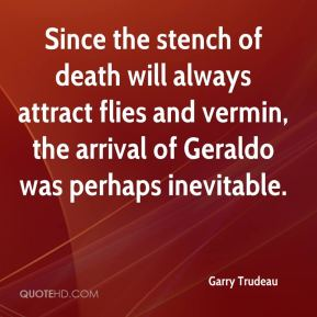 Garry Trudeau - Since the stench of death will always attract flies and vermin, the arrival of Geraldo was perhaps inevitable.