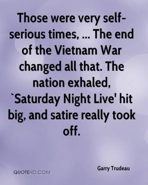 Garry Trudeau - Those were very self-serious times, ... The end of the Vietnam War changed all that. The nation exhaled, `Saturday Night Live' hit big, and satire really took off.