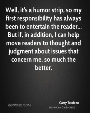 Well, it's a humor strip, so my first responsibility has always been to entertain the reader... But if, in addition, I can help move readers to thought and judgment about issues that concern me, so much the better.