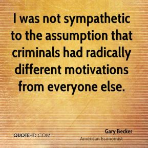 I was not sympathetic to the assumption that criminals had radically different motivations from everyone else.