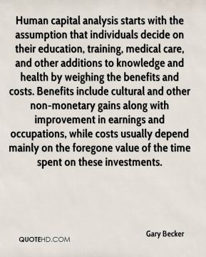 Gary Becker - Human capital analysis starts with the assumption that individuals decide on their education, training, medical care, and other additions to knowledge and health by weighing the benefits and costs. Benefits include cultural and other non-monetary gains along with improvement in earnings and occupations, while costs usually depend mainly on the foregone value of the time spent on these investments.