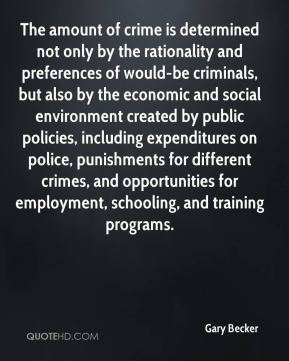 Gary Becker - The amount of crime is determined not only by the rationality and preferences of would-be criminals, but also by the economic and social environment created by public policies, including expenditures on police, punishments for different crimes, and opportunities for employment, schooling, and training programs.