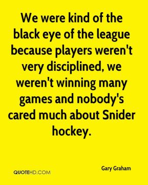 Gary Graham - We were kind of the black eye of the league because players weren't very disciplined, we weren't winning many games and nobody's cared much about Snider hockey.