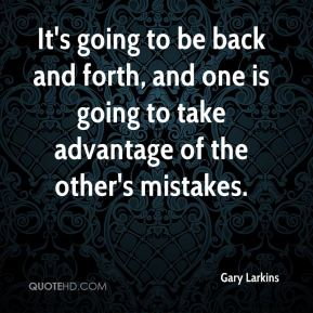 Gary Larkins - It's going to be back and forth, and one is going to take advantage of the other's mistakes.