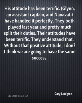 His attitude has been terrific. (Glynn, an assistant captain, and Nanavati) have handled it perfectly. They both played last year and pretty much split their duties. Their attitudes have been terrific. They understand that. Without that positive attitude, I don?t think we are going to have the same success.