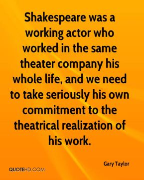 Gary Taylor - Shakespeare was a working actor who worked in the same theater company his whole life, and we need to take seriously his own commitment to the theatrical realization of his work.