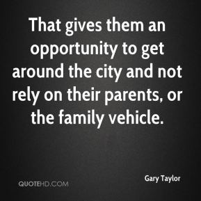 Gary Taylor - That gives them an opportunity to get around the city and not rely on their parents, or the family vehicle.