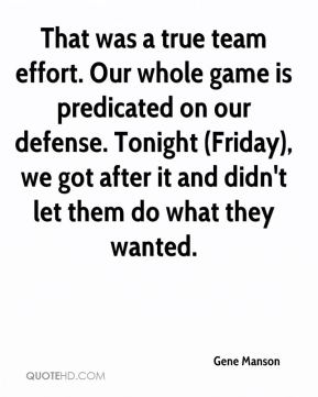 Gene Manson - That was a true team effort. Our whole game is predicated on our defense. Tonight (Friday), we got after it and didn't let them do what they wanted.