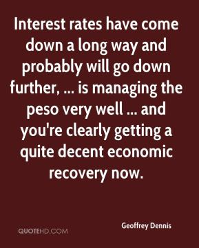 Geoffrey Dennis - Interest rates have come down a long way and probably will go down further, ... is managing the peso very well ... and you're clearly getting a quite decent economic recovery now.