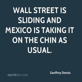 Geoffrey Dennis - Wall Street is sliding and Mexico is taking it on the chin as usual.