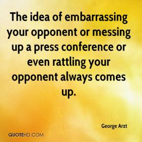 George Arzt - The idea of embarrassing your opponent or messing up a press conference or even rattling your opponent always comes up.