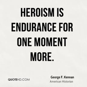 George F. Kennan - Heroism is endurance for one moment more.