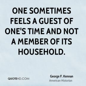 George F. Kennan - One sometimes feels a guest of one's time and not a member of its household.
