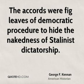 George F. Kennan - The accords were fig leaves of democratic procedure to hide the nakedness of Stalinist dictatorship.
