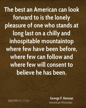 George F. Kennan - The best an American can look forward to is the lonely pleasure of one who stands at long last on a chilly and inhospitable mountaintop where few have been before, where few can follow and where few will consent to believe he has been.