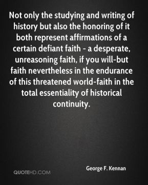 George F. Kennan - Not only the studying and writing of history but also the honoring of it both represent affirmations of a certain defiant faith - a desperate, unreasoning faith, if you will-but faith nevertheless in the endurance of this threatened world-faith in the total essentiality of historical continuity.