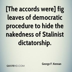 George F. Kennan - [The accords were] fig leaves of democratic procedure to hide the nakedness of Stalinist dictatorship.