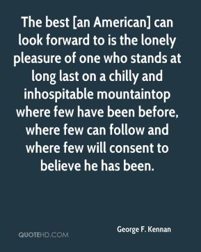 George F. Kennan - The best [an American] can look forward to is the lonely pleasure of one who stands at long last on a chilly and inhospitable mountaintop where few have been before, where few can follow and where few will consent to believe he has been.