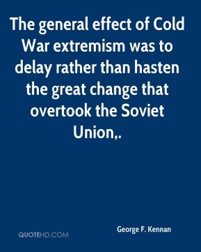 George F. Kennan - The general effect of Cold War extremism was to delay rather than hasten the great change that overtook the Soviet Union.