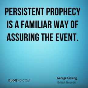 George Gissing - Persistent prophecy is a familiar way of assuring the event.