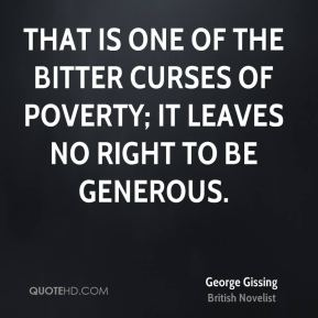 That is one of the bitter curses of poverty; it leaves no right to be generous.