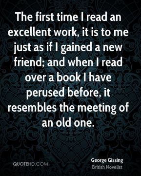 George Gissing - The first time I read an excellent work, it is to me just as if I gained a new friend; and when I read over a book I have perused before, it resembles the meeting of an old one.