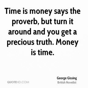 George Gissing - Time is money says the proverb, but turn it around and you get a precious truth. Money is time.