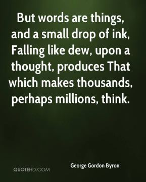 George Gordon Byron - But words are things, and a small drop of ink, Falling like dew, upon a thought, produces That which makes thousands, perhaps millions, think.