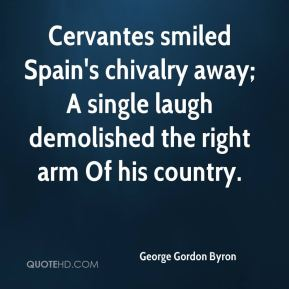 George Gordon Byron - Cervantes smiled Spain's chivalry away; A single laugh demolished the right arm Of his country.