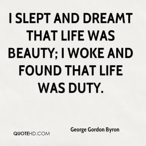 George Gordon Byron - I slept and dreamt that life was beauty; I woke and found that life was duty.