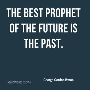 George Gordon Byron - The best prophet of the future is the past.