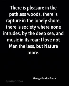 George Gordon Byron - There is pleasure in the pathless woods, there is rapture in the lonely shore, there is society where none intrudes, by the deep sea, and music in its roar; I love not Man the less, but Nature more.